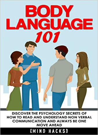 Body Language: 101: Discover the Psychology Secrets of How to Read and Understand Non Verbal Communication and Always Be One Move Ahead