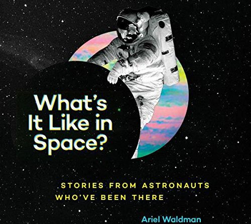 What's It Like in Space?: Stories from Astronauts Who've Been There by Ariel Waldman