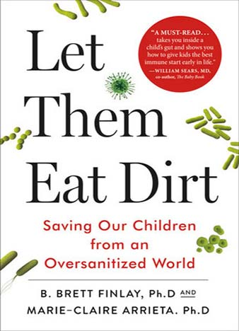 Let Them Eat Dirt: Saving Our Children from an Oversanitized World by B. Brett Finlay, Marie-Claire Arrieta