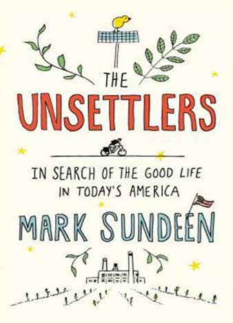 The Unsettlers: In Search of the Good Life in Today's America by Mark Sundeen