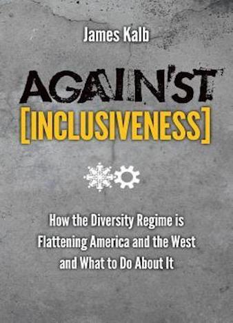 Against Inclusiveness: How the Diversity Regime Is Flattening America and the West and What to Do about It by James Kalb