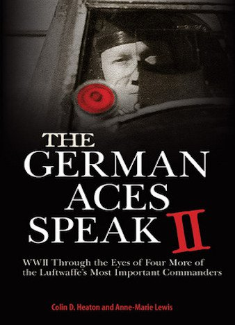 The German Aces Speak II: World War II Through the Eyes of Four More of the Luftwaffe's Most Important Commanders by Colin D. Heaton (ePUB)