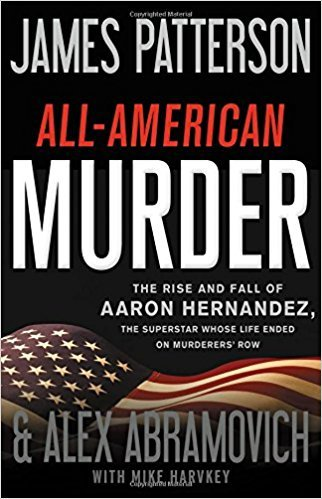 All-American Murder: The Rise and Fall of Aaron Hernandez, the Superstar Whose Life Ended on Murderers' Row by James Patterson, Alex Abramovich