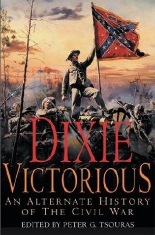 Dixie Victorious: An Alternate History of the Civil War by Peter G. Tsouras