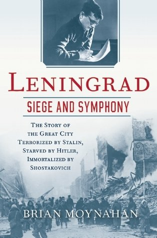 Leningrad: Siege and Symphony by Brian Moynahan