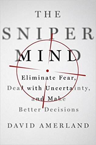 The Sniper Mind: Eliminate Fear, Deal with Uncertainty, and Make Better Decisions by David Amerland