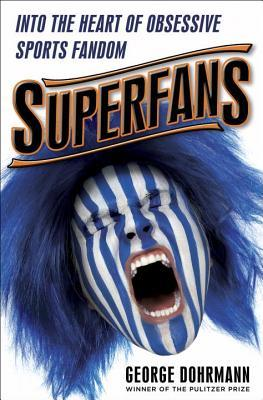Superfans: Into the Heart of Obsessive Sports Fandom by George Dohrmann