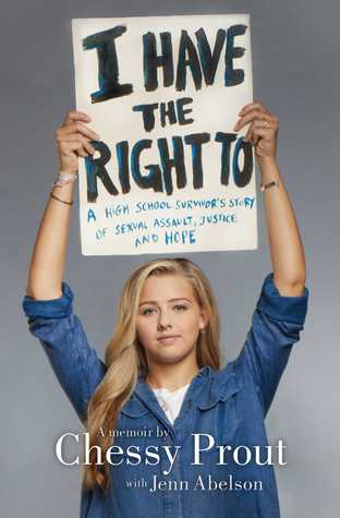 I Have the Right To: A High School Survivor's Story of Sexual Assault, Justice, and Hope by Chessy Prout, Jenn Abelson