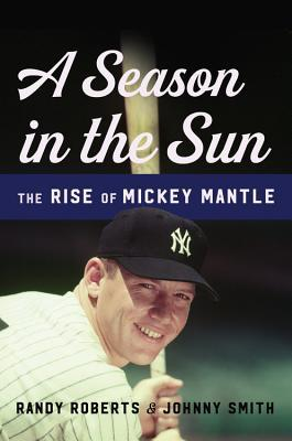 A Season in the Sun: The Rise of Mickey Mantle by Randy Roberts, Johnny Smith