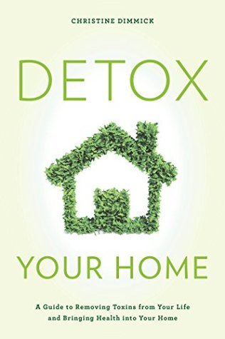 Detox Your Home: A Guide to Removing Toxins from Your Life and Bringing Health into Your Home by Christine Dimmick