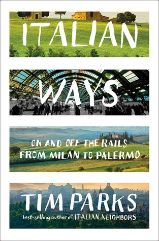 Italian Ways: On and Off the Rails from Milan to Palermo by Tim Parks