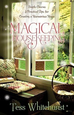 Magical Housekeeping: Simple Charms & Practical Tips for Creating a Harmonious Home by Tess Whitehurst
