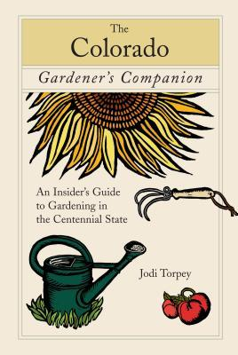 The Colorado Gardener's Companion: An Insider's Guide to Gardening in the Centennial State by Jodi Torpey