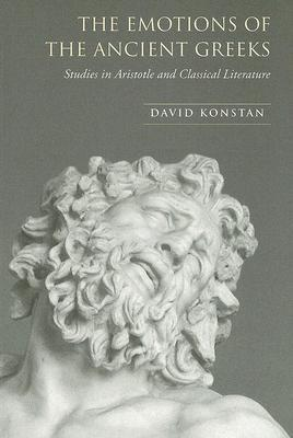 The Emotions of the Ancient Greeks: Studies in Aristotle and Classical Literature by David Konstan