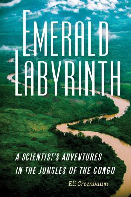 Emerald Labyrinth: A Scientist's Adventures in the Jungles of the Congo by Eli Greenbaum