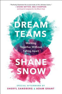Dream Teams: Working Together Without Falling Apart by Shane Snow