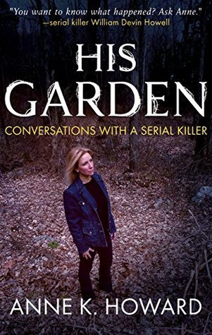 His Garden: Conversations With A Serial Killer by Anne K. Howard