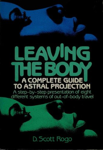 Leaving the Body: A Practical Guide to Astral Projection by D. Scott Rogo